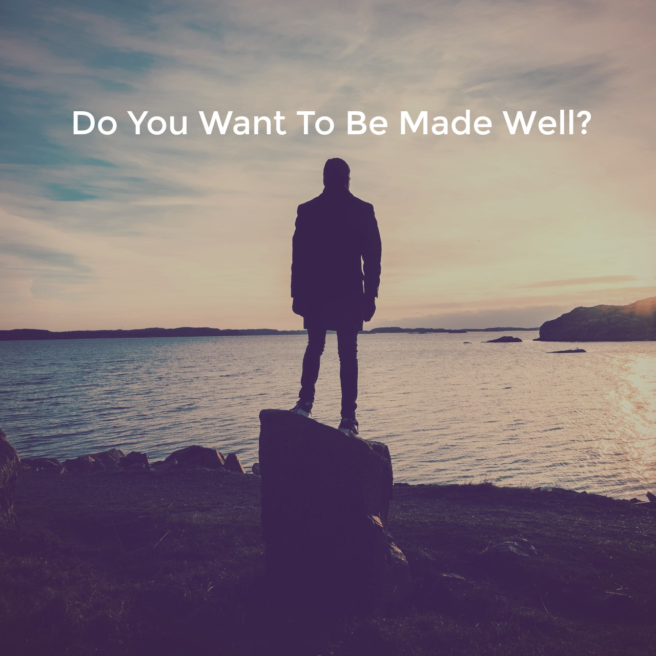 Do You Want To Be Made Well?